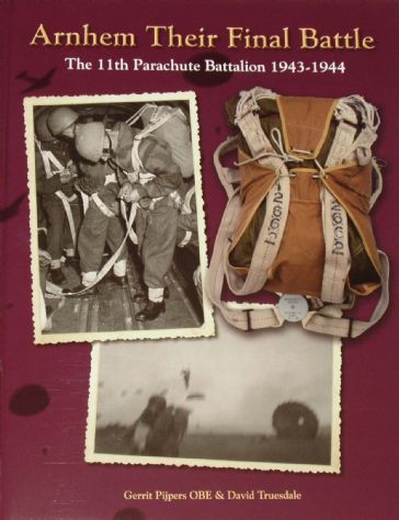 Arnhem Their Final Battle - The 11th Parachute Battalion 1943-1944, by Gerrit Pijpers and David Truesdale